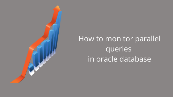 How to monitor parallel queries in oracle database
